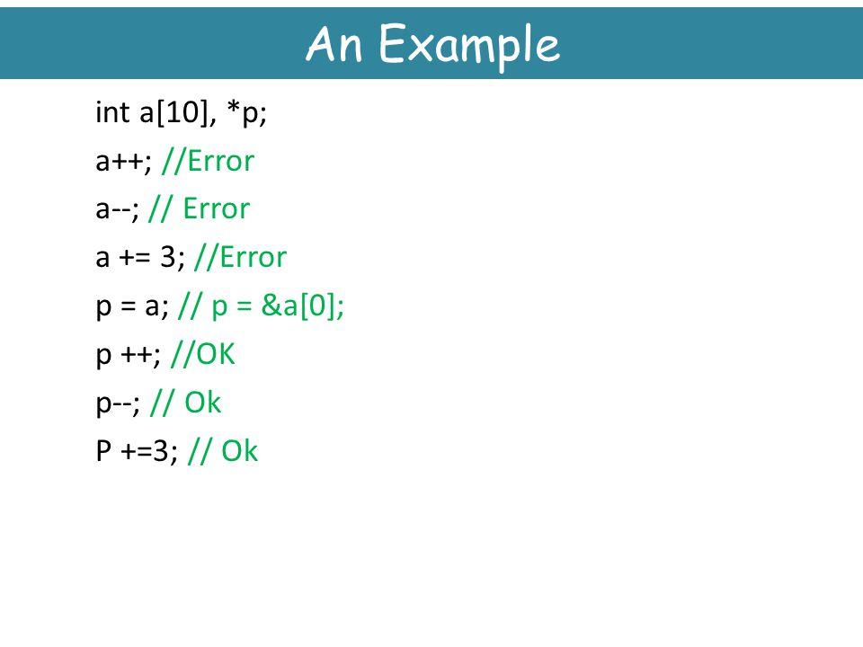 An Example int a[10], *p; a++; //Error a--; // Error a += 3; //Error p = a; // p = &a[0]; p ++; //OK p--; // Ok P +=3; // Ok